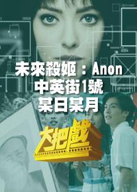 大把戲 第253集 未來殺姬:Anon/ 中英街1號/ 某日某月